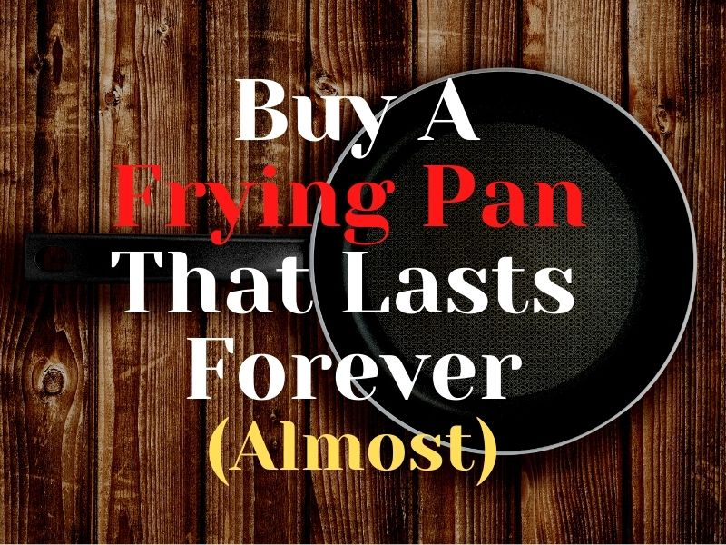 Buy A Frying Pan That Lasts Forever