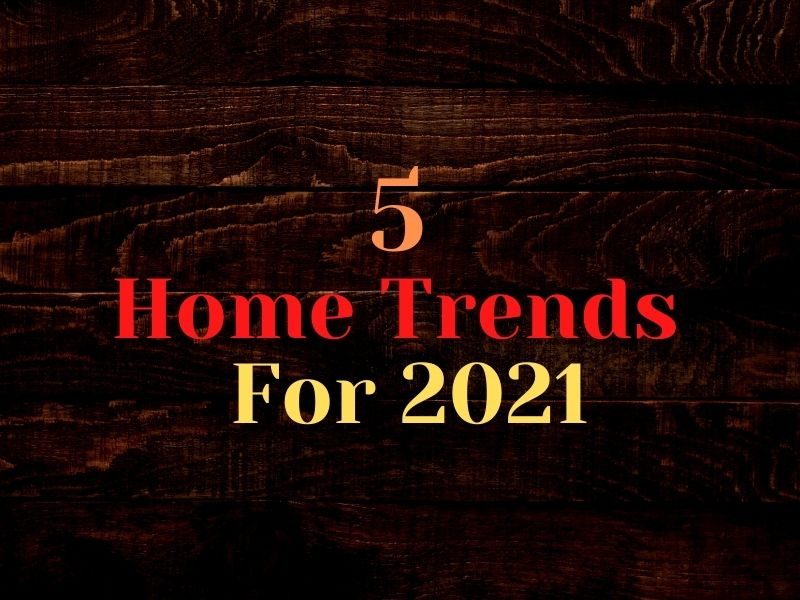 5 Home Trends For 2021